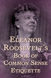 Eleanor Roosevelt's Book of Common Sense Etiquette ebook by Kobo.Web.Store.Products.Fields.ContributorFieldViewModel