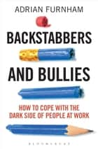 Backstabbers and Bullies - How to Cope with the Dark Side of People at Work ebook by Adrian Furnham