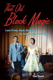 That Old Black Magic: Louis Prima, Keely Smith, and the Golden Age of Las Vegas ebook by Clavin, Tom