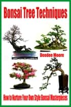Bonsai Tree Techniques: How to Nurture Your Own Style Bonsai Masterpieces ebook by Deedee Moore
