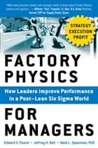 Factory Physics for Managers: How Leaders Improve Performance in a Post-Lean Six Sigma World ebook by Edward S. Pound,Jeffrey H. Bell,Mark L. Spearman