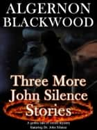 Three MORE John Silence Stories ebook by Algernon Blackwood
