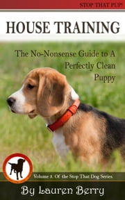 House Training: A No-Nonsense Guide to a Perfectly Clean Puppy. ebook by Lauren Berry