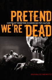Pretend We're Dead - Capitalist Monsters in American Pop Culture ebook by Annalee Newitz
