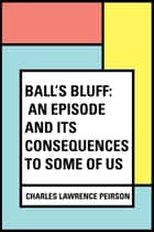 Ball's Bluff: An Episode and Its Consequences to Some of Us ebook by Charles Lawrence Peirson