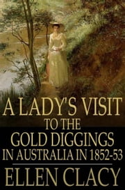 A Lady's Visit to the Gold Diggings in Australia in 1852-53 ebook by Clacy, Ellen