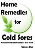Home Remedies for Cold Sores: Natural Cold Sore Remedies that Work ebook by Connie Bus