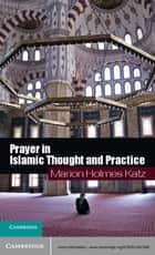 Prayer in Islamic Thought and Practice ebook by Marion Holmes Katz