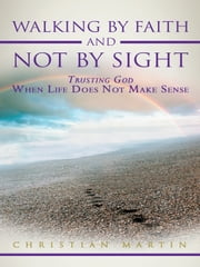 Walking By Faith and Not By Sight - Trusting God When Life Does Not Make Sense ebook by Christian Martin