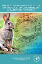 The Biology and Identification of the Coccidia (Apicomplexa) of Rabbits of the World ebook by Donald W. Duszynski, Lee Couch