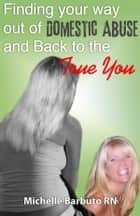 Finding Your Way Out of Domestic Abuse and Back To The True You ebook by Michelle Barbuto