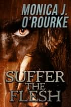 Suffer the Flesh ebook by Monica J. O'Rourke
