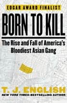 Born to Kill - The Rise and Fall of America's Bloodiest Asian Gang ebook by T. J. English