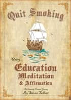 Quit Smoking Using Education Meditation & Affirmation ebook by Steven Talbott
