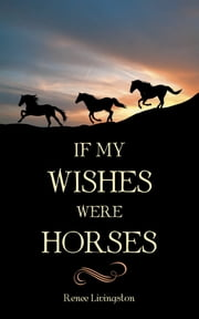 IF MY WISHES WERE HORSES ebook by Renee Livingston