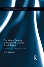 The Idea of Infancy in Nineteenth-Century British Poetry - Romanticism, Subjectivity, Form ebook by D.B. Ruderman