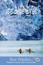 Ice Blue Eyes - An Alaska Story of Greed, Life, and Revenge ebook by Ron Walden