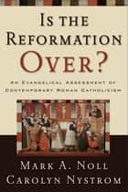 Is the Reformation Over? - An Evangelical Assessment of Contemporary Roman Catholicism ebook by Mark A. Noll, Carolyn Nystrom