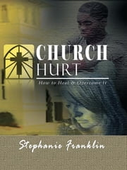 Church Hurt: How to Heal & Overcome It ebook by Franklin, Stephanie