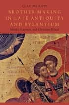 Brother-Making in Late Antiquity and Byzantium - Monks, Laymen, and Christian Ritual ebook by Claudia Rapp