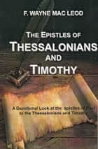 The Epistles of Thessalonians and Timothy - A Devotional Look at the Epistles of Paul to the Thessalonians and Timothy ebook by F. Wayne Mac Leod