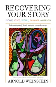 Recovering Your Story - Proust, Joyce, Woolf, Faulkner, Morrison ebook by Arnold Weinstein