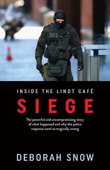 Siege - The powerful and uncompromising story of what happened inside the Lindt Cafe and why the police response went so tragically wrong ebook by Deborah Snow