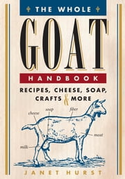 The Whole Goat Handbook - Recipes, Cheese, Soap, Crafts & More ebook by Janet Hurst