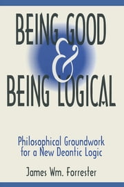 Being Good and Being Logical: Philosophical Groundwork for a New Deontic Logic - Philosophical Groundwork for a New Deontic Logic ebook by James W. Forrester