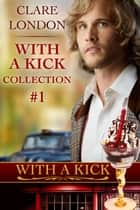 With A Kick: Collection No. 1 ebook by Clare London