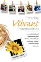 Creating Vibrant Communities - How Individuals and Organizations from Diverse Sectors of Society Are Coming Together to Reduce Poverty in Canada ebook by Paul Born