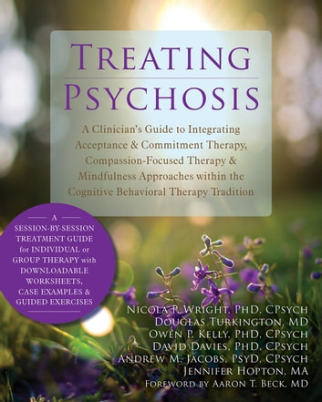 Treating Psychosis - A Clinician's Guide to Integrating Acceptance and Commitment Therapy, Compassion-Focused Therapy, and Mindfulness Approaches within the Cognitive Behavioral Therapy Tradition ebook by Nicola P. Wright, PhD, CPsych,Douglas Turkington, MD,Owen P. Kelly, PhD, CPsych,David Davies, PhD, CPsych,Andrew M. Jacobs, PsyD, CPsych,Jennifer Hopton, MA