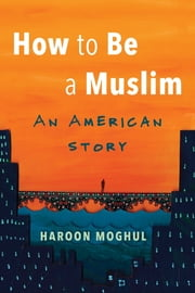 How to Be a Muslim - An American Story ebook by Haroon Moghul