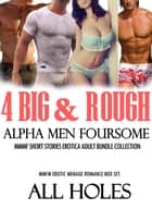 4 Big & Rough Alpha Men Foursome MMMF Short Stories Erotica Bundle - MMMF MMFM Erotic Menage Romance Box Set, #1 ebook by ALL HOLES