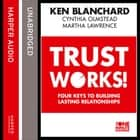 Trust Works: Four Keys to Building Lasting Relationships audiobook by Ken Blanchard, Cynthia Olmstead, Martha Lawrence