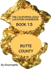 The California Gold Location Handbook, Book Thirteen: Butte County ebook by Desertphile