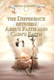 Sermons on Genesis(V) - The Difference between Abel's Faith and Cain's Faith ebook by Paul C. Jong