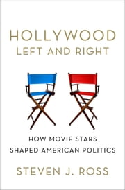 Hollywood Left and Right - How Movie Stars Shaped American Politics ebook by Steven  J. Ross
