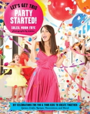 Let's Get This Party Started - DIY Celebrations for You and Your Kids to Create Together ebook by Soleil Moon Frye,Meeno Peluce