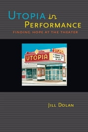 Utopia in Performance - Finding Hope at the Theater ebook by Jill Dolan
