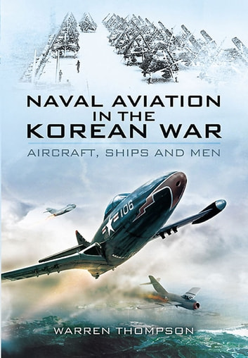 Naval Aviation in the Korean War - Aircraft, Ships, and Men ebook by Warren Thompson