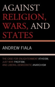 Against Religion, Wars, and States - The Case for Enlightenment Atheism, Just War Pacifism, and Liberal-Democratic Anarchism ebook by Andrew Fiala