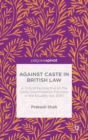 Against Caste in British Law - A Critical Perspective on the Caste Discrimination Provision in the Equality Act 2010 ebook by Prakash Shah