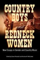 Country Boys and Redneck Women - New Essays in Gender and Country Music ebook by Kristine M. McCusker, Diane Pecknold