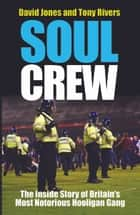 Soul Crew - The Inside Story of Britain's Most Notorious Hooligan Gang ebook by Dave Jones, Tony Rivers