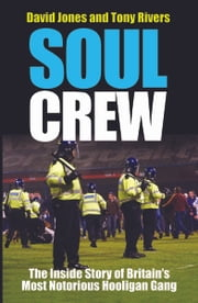 Soul Crew - The Inside Story of Britain's Most Notorious Hooligan Gang ebook by Dave Jones,Tony Rivers