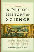 A People's History of Science - Miners, Midwives, and Low Mechanicks ebook by Clifford D. Conner