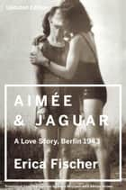 Aimee & Jaguar - A Love Story, Berlin 1943 ebook by Erica Fischer