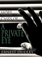 More Cases of a Private Eye: Classic Crime Stories ebook by Ernest Dudley