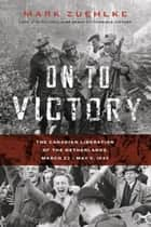 On to Victory - The Canadian Liberation of the Netherlands, March 23-May 5, 1945 ebook by Mark Zuehlke